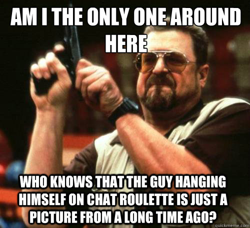 AM I THE ONLY ONE AROUND HERE WHO KNOWS THAT THE GUY HANGING HIMSELF ON CHAT ROULETTE IS JUST A PICTURE FROM A LONG TIME AGO? - AM I THE ONLY ONE AROUND HERE WHO KNOWS THAT THE GUY HANGING HIMSELF ON CHAT ROULETTE IS JUST A PICTURE FROM A LONG TIME AGO?  Misc