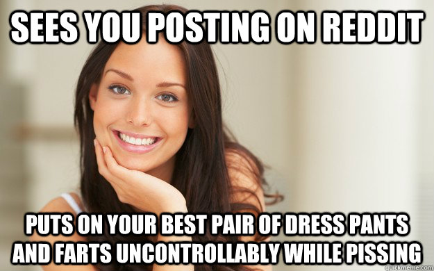 sees you posting on reddit puts on your best pair of dress pants and farts uncontrollably while pissing  Good Girl Gina