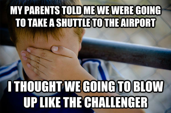MY PARENTS TOLD ME WE WERE GOING TO TAKE A SHUTTLE TO THE AIRPORT I THOUGHT WE GOING TO BLOW UP LIKE THE CHALLENGER - MY PARENTS TOLD ME WE WERE GOING TO TAKE A SHUTTLE TO THE AIRPORT I THOUGHT WE GOING TO BLOW UP LIKE THE CHALLENGER  Misc