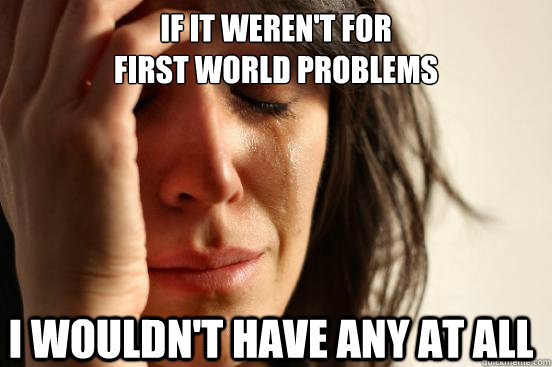 If it weren't for  first world problems I wouldn't have any at all - If it weren't for  first world problems I wouldn't have any at all  FirstWorldProblems