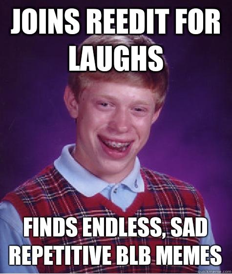 Joins reedit for laughs Finds endless, sad repetitive BLB memes - Joins reedit for laughs Finds endless, sad repetitive BLB memes  Bad Luck Brian