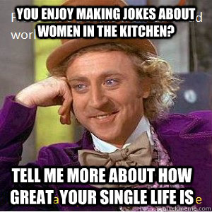 you enjoy making jokes about women in the kitchen? tell me more about how great  your single life is - you enjoy making jokes about women in the kitchen? tell me more about how great  your single life is  Nice Guy Willy Wonka