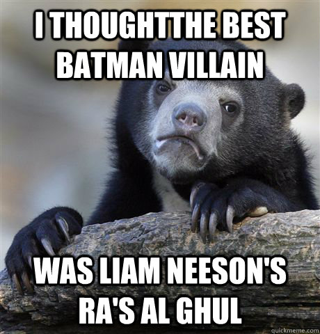 I thoughtthe best batman villain Was Liam Neeson's Ra's Al Ghul - I thoughtthe best batman villain Was Liam Neeson's Ra's Al Ghul  Confession Bear