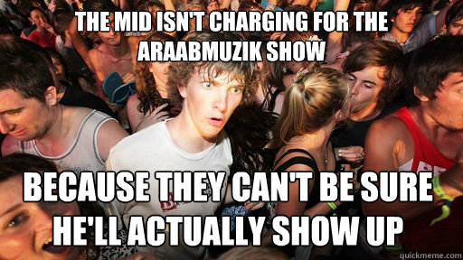 The Mid isn't charging for The Araabmuzik show  because they can't be sure he'll actually show up  - The Mid isn't charging for The Araabmuzik show  because they can't be sure he'll actually show up   Sudden Clarity Clarence