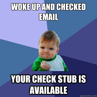 woke up and checked email your check stub is available  Success Kid