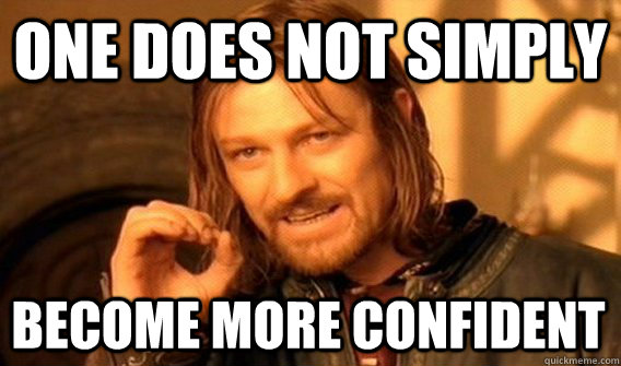 ONE DOES NOT SIMPLY BECOME MORE CONFIDENT  - ONE DOES NOT SIMPLY BECOME MORE CONFIDENT   One Does Not Simply