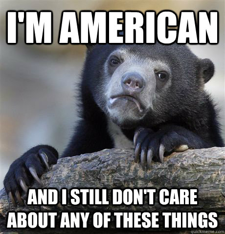 I'm american and i still don't care about any of these things - I'm american and i still don't care about any of these things  Confession Bear