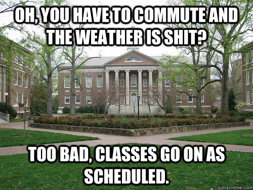 Oh, you have to commute and the weather is shit?  Too bad, classes go on as scheduled. - Oh, you have to commute and the weather is shit?  Too bad, classes go on as scheduled.  Scumbag University