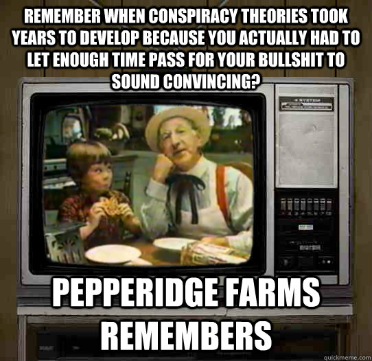 Remember when conspiracy theories took years to develop because you actually had to let enough time pass for your bullshit to sound convincing?  Pepperidge Farms remembers