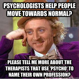 Psychologists help people move towards normal? please tell me more about the therapists that use 'PSYCHO' to name their own profession?  Condescending Wonka