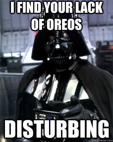 I find your lack of OREOS DISTURBING