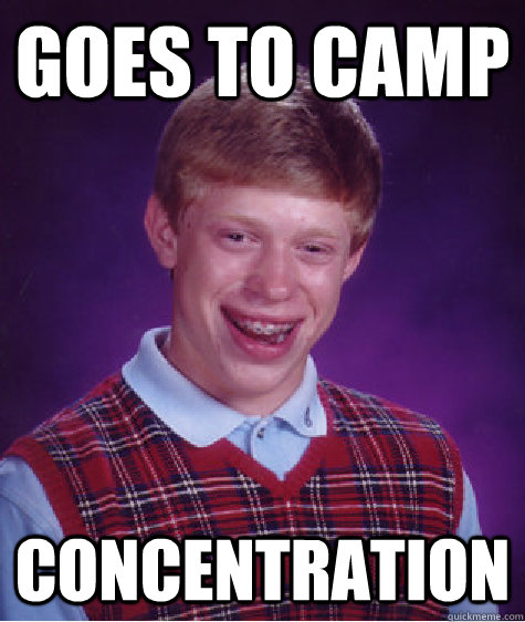 goes to camp concentration - goes to camp concentration  Bad Luck Brian