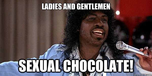 ladies and gentlemen sexual chocolate!