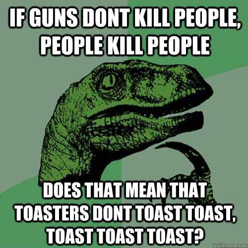 if guns dont kill people, people kill people does that mean that toasters dont toast toast, toast toast toast? - if guns dont kill people, people kill people does that mean that toasters dont toast toast, toast toast toast?  Philosoraptor