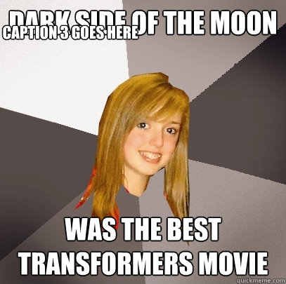 Dark Side of the Moon Was the best Transformers movie Caption 3 goes here  Musically Oblivious 8th Grader