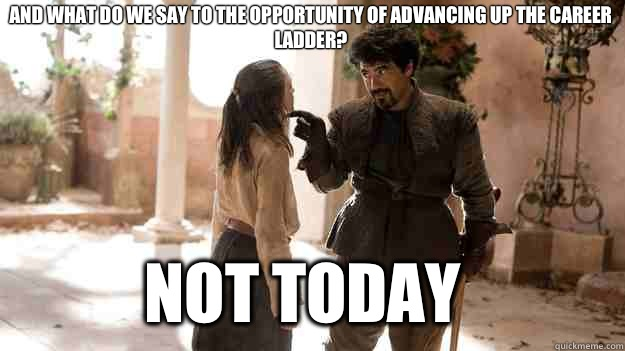 And what do we say to the opportunity of advancing up the career ladder? Not Today - And what do we say to the opportunity of advancing up the career ladder? Not Today  Arya not today