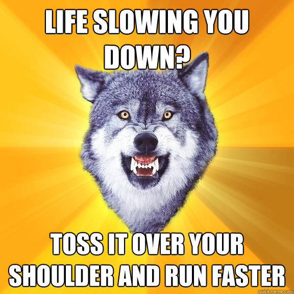 Life slowing you down? toss it over your shoulder and run faster - Life slowing you down? toss it over your shoulder and run faster  Courage Wolf