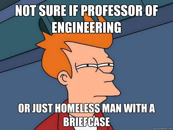 Not sure if professor of engineering Or just homeless man with a briefcase - Not sure if professor of engineering Or just homeless man with a briefcase  Futurama Fry