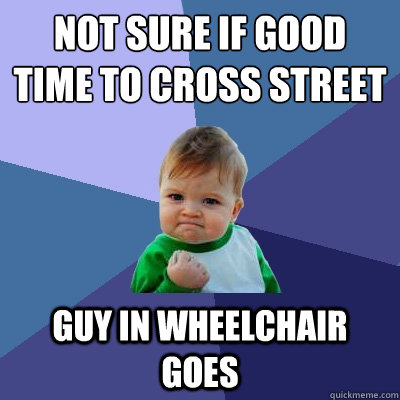 not sure if good time to cross street guy in wheelchair goes  Success Kid