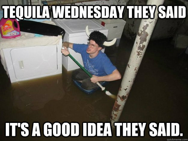 Tequila Wednesday they said It's a good idea they said. - Tequila Wednesday they said It's a good idea they said.  Do the laundry they said