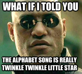 what if i told you the alphabet song is really twinkle twinkle little star - what if i told you the alphabet song is really twinkle twinkle little star  Matrix Morpheus