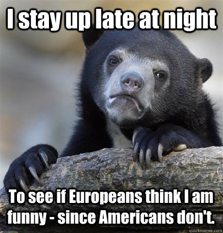 I stay up late at night To see if Europeans think I am funny - since Americans don't. - I stay up late at night To see if Europeans think I am funny - since Americans don't.  Confession Bear