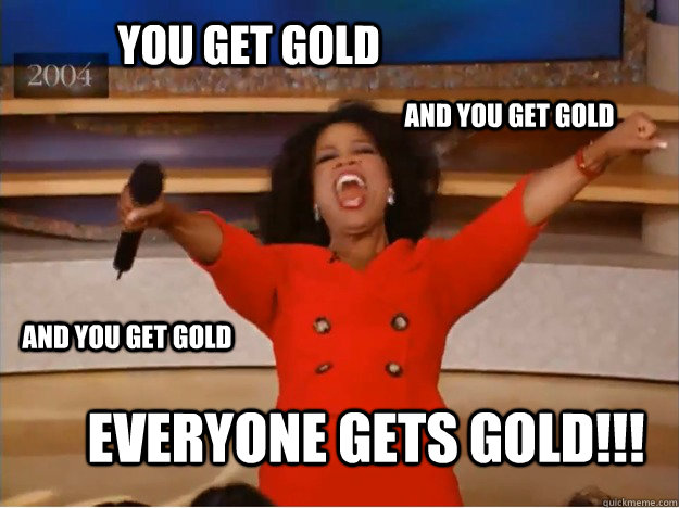 You get gold Everyone gets gold!!! AND you get gold AND you get gold - You get gold Everyone gets gold!!! AND you get gold AND you get gold  oprah you get a car