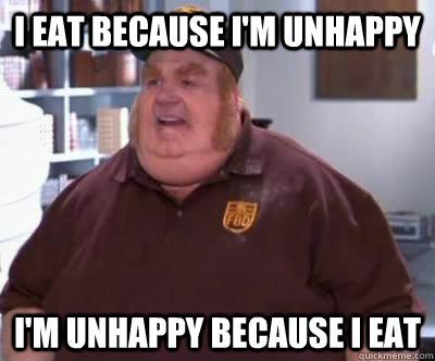 i eat because i'm unhappy i'm unhappy because i eat - i eat because i'm unhappy i'm unhappy because i eat  Fat Bastard