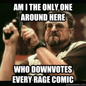 Am i the only one around here Who downvotes every rage comic - Am i the only one around here Who downvotes every rage comic  Am I The Only One Round Here