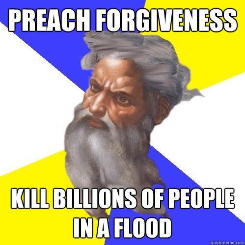 Preach forgiveness Kill billions of people in a flood
