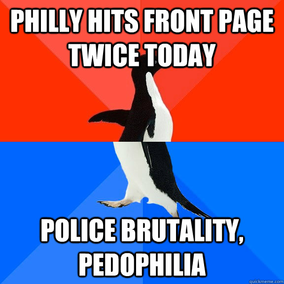 Philly hits front page twice today Police brutality, pedophilia - Philly hits front page twice today Police brutality, pedophilia  Socially Awesome Awkward Penguin