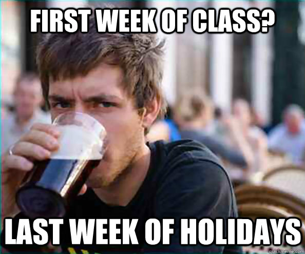 First week of class? Last week of holidays - First week of class? Last week of holidays  Lazy College Senior
