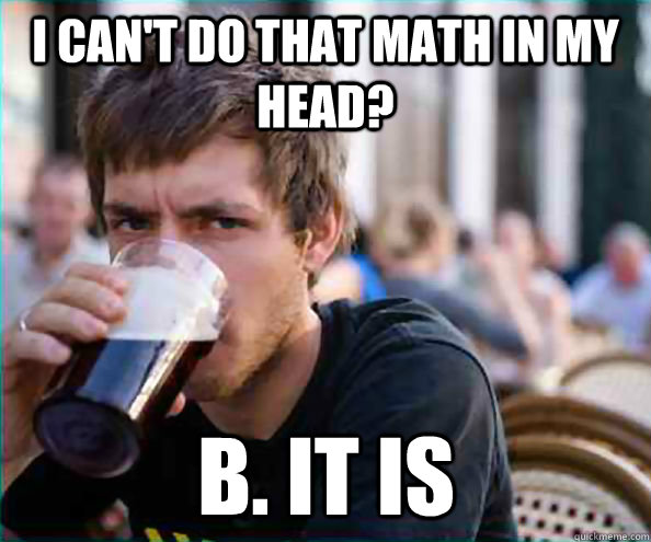 I can't do that math in my head? B. it is - I can't do that math in my head? B. it is  Lazy College Senior