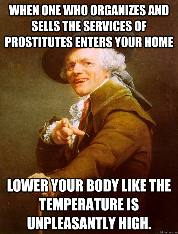 When one who organizes and sells the services of prostitutes enters your home Lower your body like the temperature is unpleasantly high. - When one who organizes and sells the services of prostitutes enters your home Lower your body like the temperature is unpleasantly high.  Joseph Ducreux
