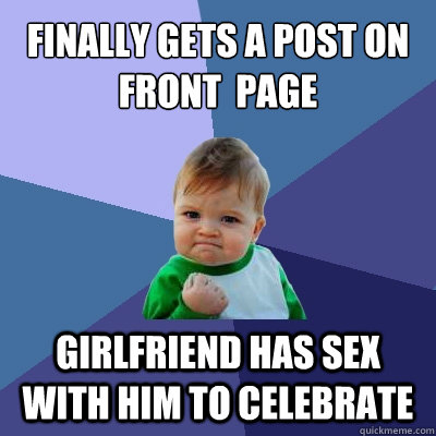 finally gets a post on front  page girlfriend has sex with him to celebrate - finally gets a post on front  page girlfriend has sex with him to celebrate  Success Kid
