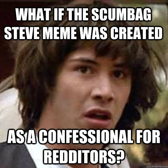 What if the scumbag steve meme was created as a confessional for redditors? - What if the scumbag steve meme was created as a confessional for redditors?  conspiracy keanu