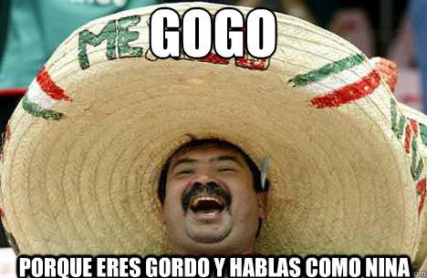 gogo porque eres gordo y hablas como nina - gogo porque eres gordo y hablas como nina  Merry mexican