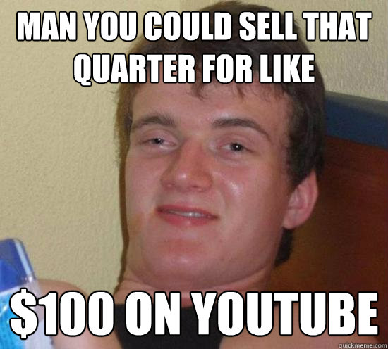 Man you could sell that quarter for like $100 on youtube