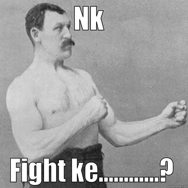 NK  FIGHT KE............? overly manly man
