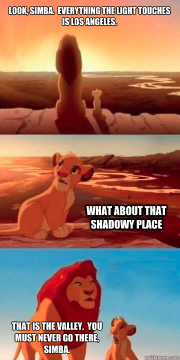 Look, Simba.  Everything the light touches is Los Angeles.  What about that shadowy place That is the valley.  You must never go there, Simba.