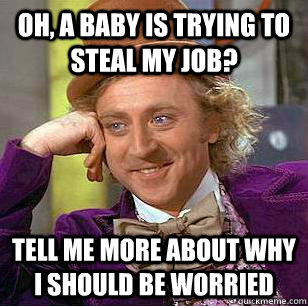 oh, a baby is trying to steal my job? tell me more about why i should be worried