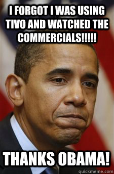 I forgot I was using TiVo and watched the commercials!!!!! Thanks Obama! - I forgot I was using TiVo and watched the commercials!!!!! Thanks Obama!  Everything Is Barack Obamas Fault