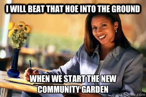 I will beat that hoe into the ground when we start the new  community garden - I will beat that hoe into the ground when we start the new  community garden  Successful Black Woman