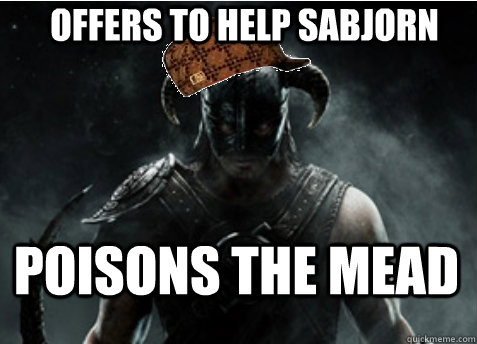 Offers to help Sabjorn Poisons the mead  Scumbag Skyrim