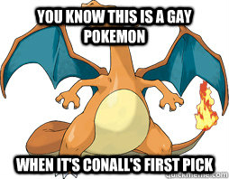You know this is a gay pokemon When it's conall's first pick  Charizard