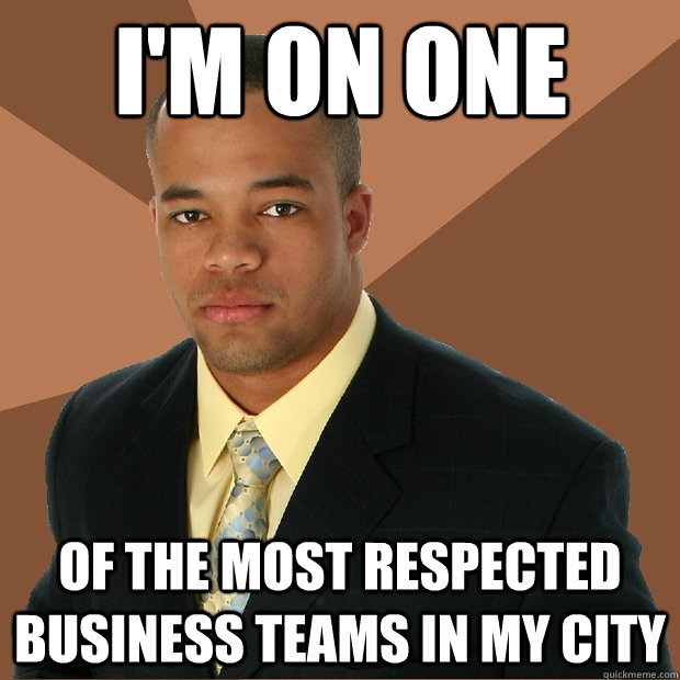 i'm on one of the most respected business teams in my city ...