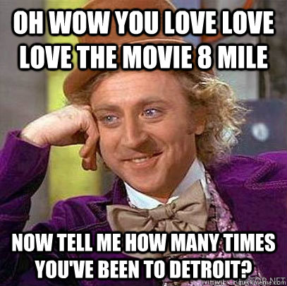 oh wow you love love love the movie 8 Mile now tell me how many times you've been to Detroit? - oh wow you love love love the movie 8 Mile now tell me how many times you've been to Detroit?  Misc