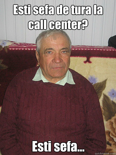 Esti sefa de tura la call center? Esti sefa...