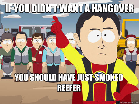 If you didn't want a hangover you should have just smoked reefer - If you didn't want a hangover you should have just smoked reefer  Captain Hindsight