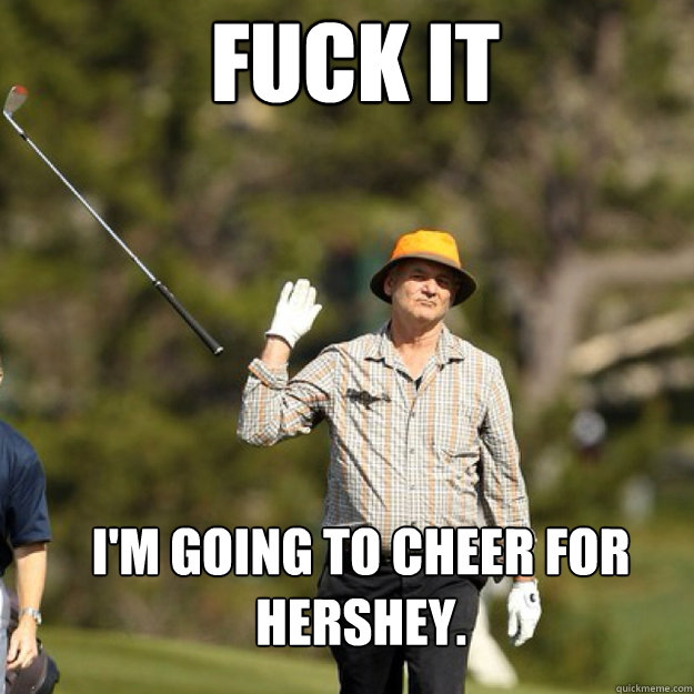 FUCK IT I'm going to cheer for Hershey. - FUCK IT I'm going to cheer for Hershey.  Misc